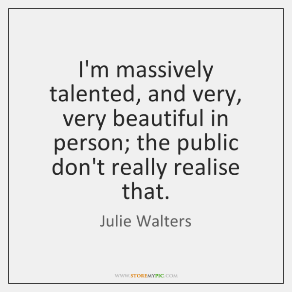 I'm massively talented, and very, very beautiful in person; the public don't ...
