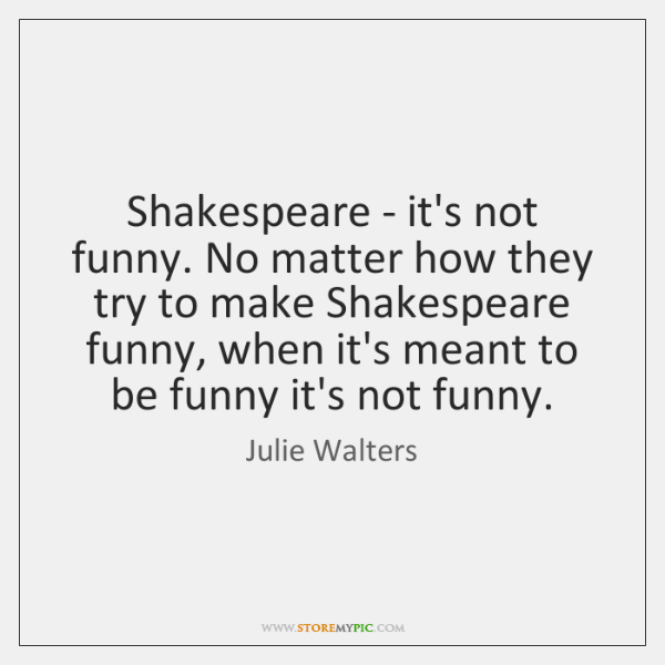 Shakespeare - it's not funny. No matter how they try to make ...