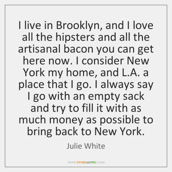 I live in Brooklyn, and I love all the hipsters and all ...