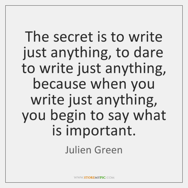The secret is to write just anything, to dare to write just ...
