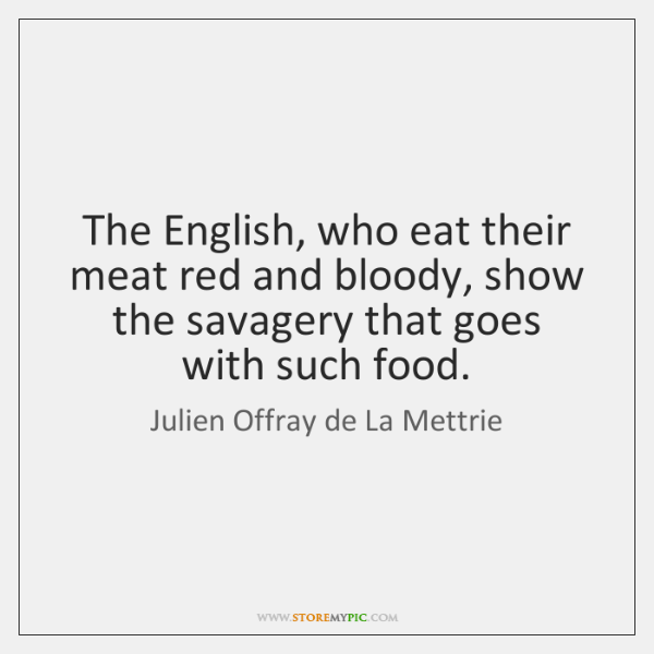 The English, who eat their meat red and bloody, show the savagery ...