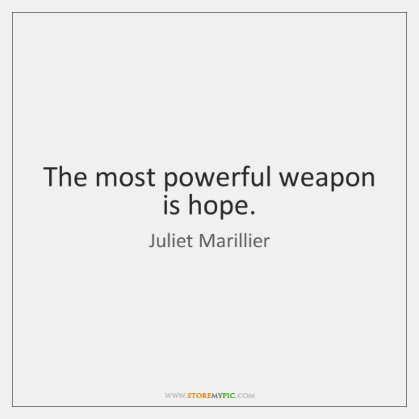 The most powerful weapon is hope.