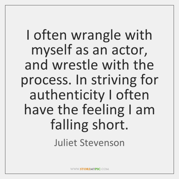 I often wrangle with myself as an actor, and wrestle with the ...