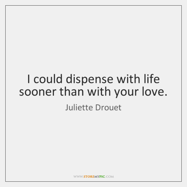 I could dispense with life sooner than with your love.