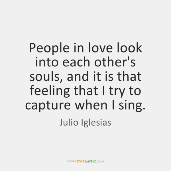 People in love look into each other's souls, and it is that ...