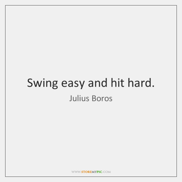 Swing easy and hit hard.