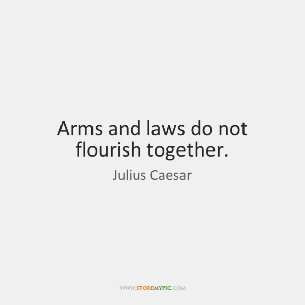 Arms and laws do not flourish together.