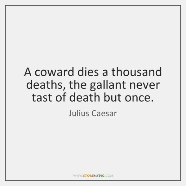 A coward dies a thousand deaths, the gallant never tast of death ...