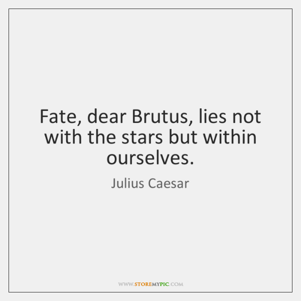 Fate, dear Brutus, lies not with the stars but within ourselves.