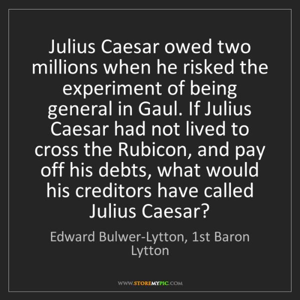 Edward Bulwer-Lytton, 1st Baron Lytton: Julius Caesar owed two millions when he risked the experimen