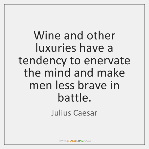Wine and other luxuries have a tendency to enervate the mind and ...