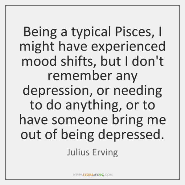 Being a typical Pisces, I might have experienced mood shifts, but I ...