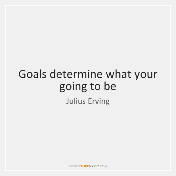 Goals determine what your going to be