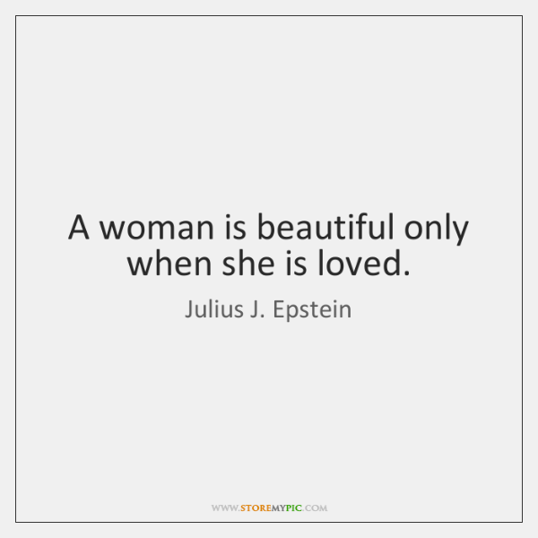 A woman is beautiful only when she is loved.