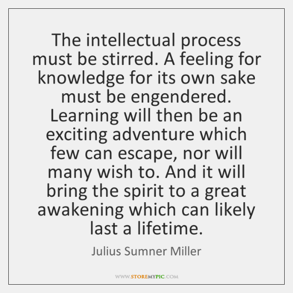 The intellectual process must be stirred. A feeling for knowledge for its ...