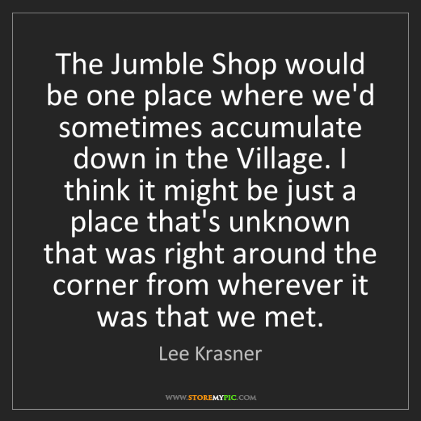 Lee Krasner: The Jumble Shop would be one place where we'd sometimes...
