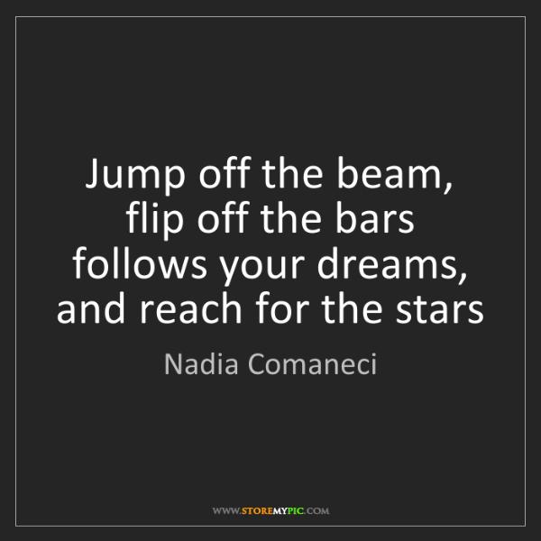 Nadia Comaneci: Jump off the beam, flip off the bars follows your dreams,...