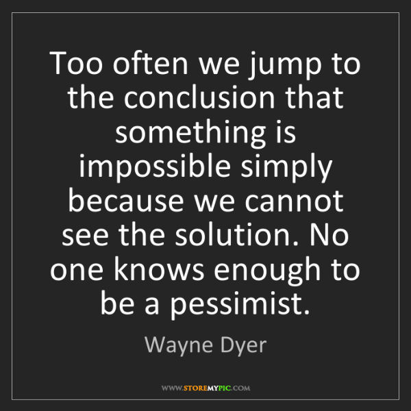 Wayne Dyer: Too often we jump to the conclusion that something is...