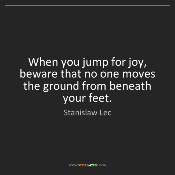 Stanislaw Lec: When you jump for joy, beware that no one moves the ground...