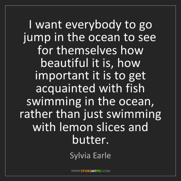 Sylvia Earle: I want everybody to go jump in the ocean to see for themselves...