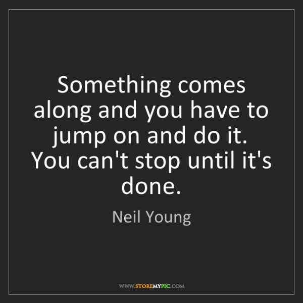 Neil Young: Something comes along and you have to jump on and do...