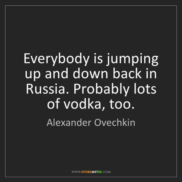 Alexander Ovechkin: Everybody is jumping up and down back in Russia. Probably...
