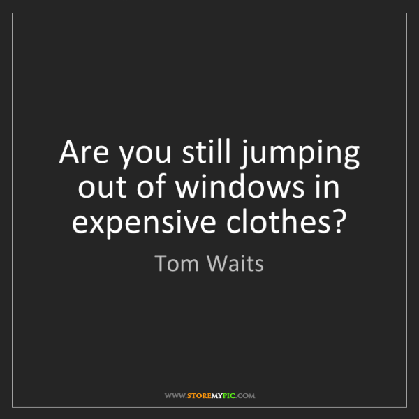 Tom Waits: Are you still jumping out of windows in expensive clothes?