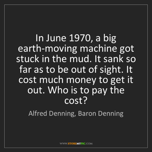 Alfred Denning, Baron Denning: In June 1970, a big earth-moving machine got stuck in...