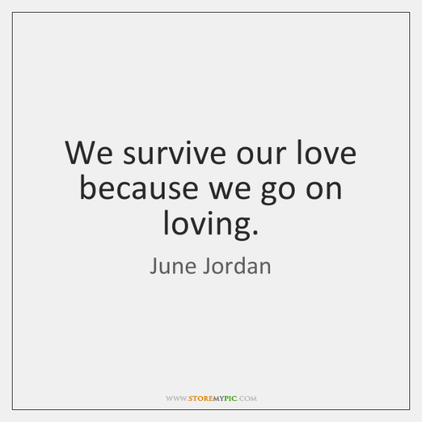 We survive our love because we go on loving.