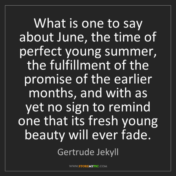 Gertrude Jekyll: What is one to say about June, the time of perfect young...