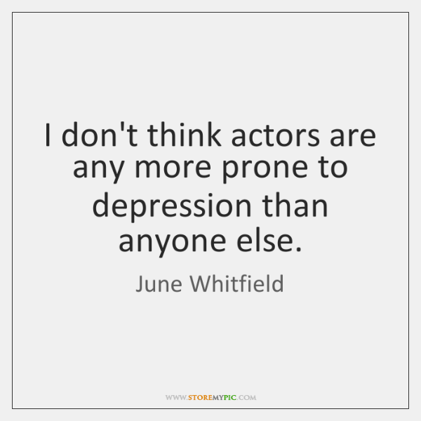 I don't think actors are any more prone to depression than anyone ...
