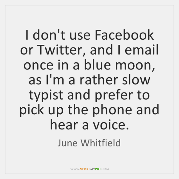 I don't use Facebook or Twitter, and I email once in a ...