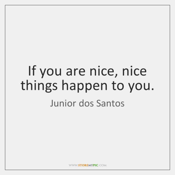 If you are nice, nice things happen to you.