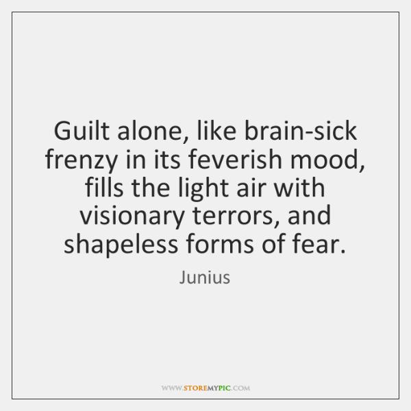 Guilt alone, like brain-sick frenzy in its feverish mood, fills the light ...