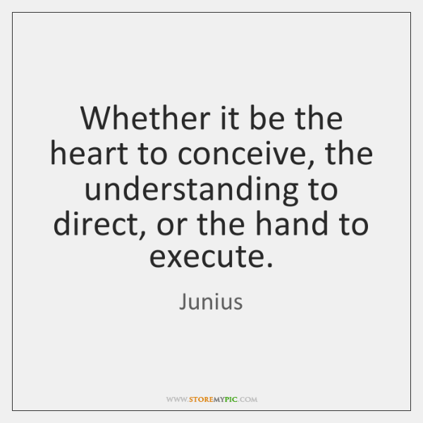 Whether it be the heart to conceive, the understanding to direct, or ...