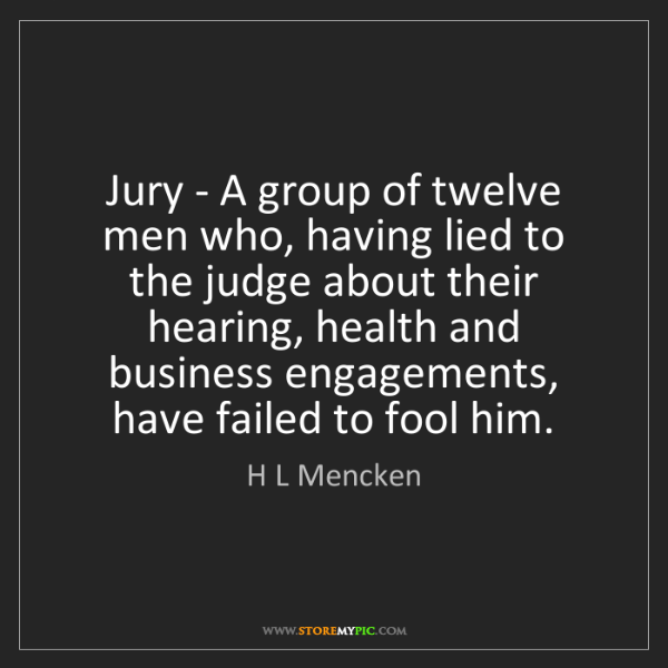 H L Mencken: Jury - A group of twelve men who, having lied to the...
