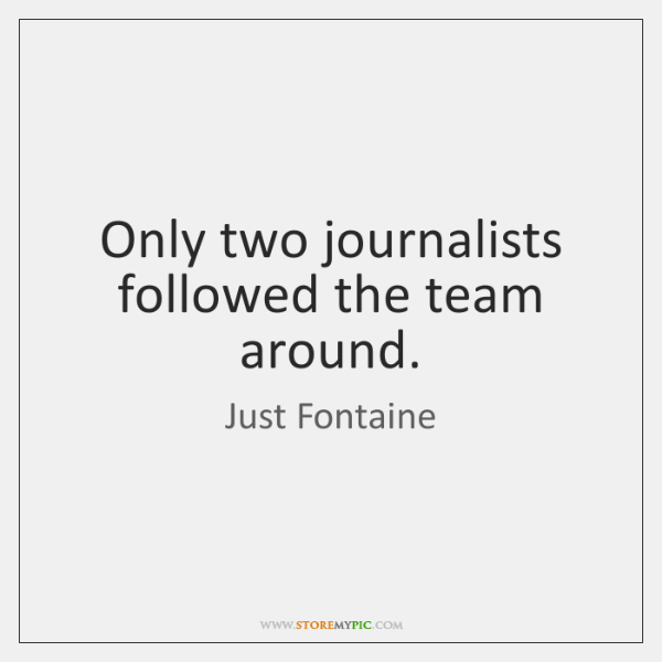 Only two journalists followed the team around.