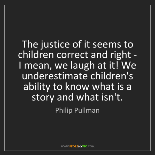 Philip Pullman: The justice of it seems to children correct and right...