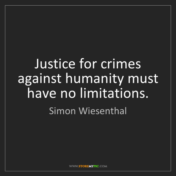 Simon Wiesenthal: Justice for crimes against humanity must have no limitations.