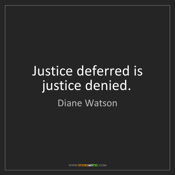 Diane Watson: Justice deferred is justice denied.