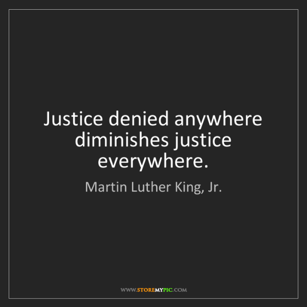 Martin Luther King, Jr.: Justice denied anywhere diminishes justice everywhere.