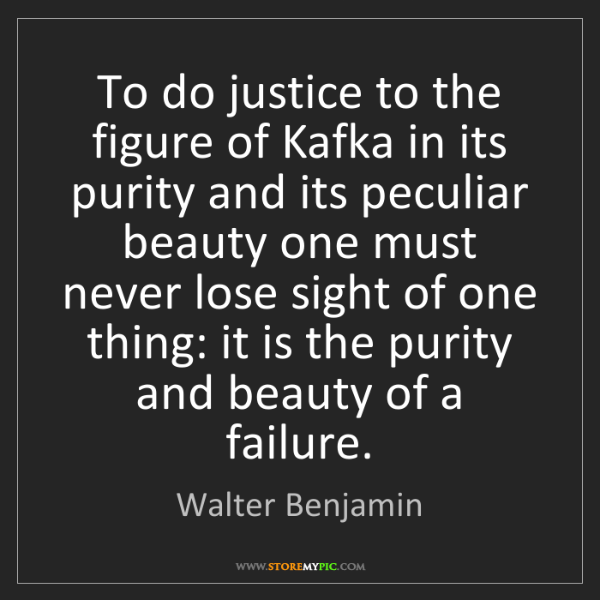Walter Benjamin: To do justice to the figure of Kafka in its purity and...