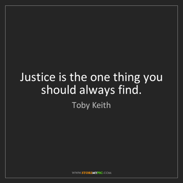 Toby Keith: Justice is the one thing you should always find.