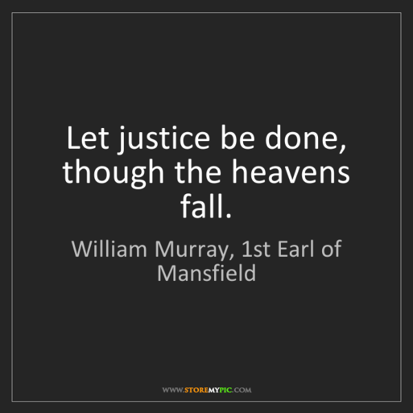 William Murray, 1st Earl of Mansfield: Let justice be done, though the heavens fall.