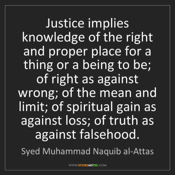 Syed Muhammad Naquib al-Attas: Justice implies knowledge of the right and proper place...