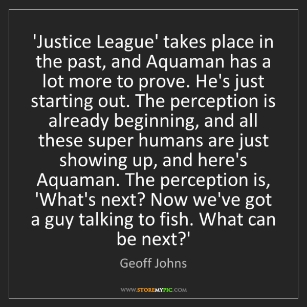 Geoff Johns: 'Justice League' takes place in the past, and Aquaman...