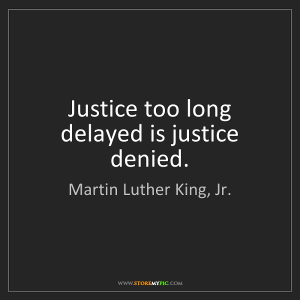 Martin Luther King, Jr.: Justice too long delayed is justice denied.