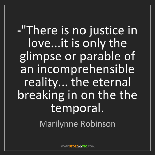 "Marilynne Robinson: -""There is no justice in love...it is only the glimpse..."