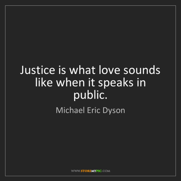 Michael Eric Dyson: Justice is what love sounds like when it speaks in public.