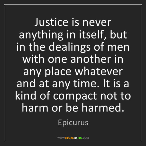 Epicurus: Justice is never anything in itself, but in the dealings...